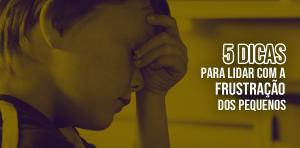 5 Dicas para aprender a lidar com a frustração dos pequenos